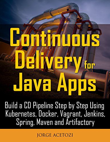 Continuous delivery of Java applications: gradually build CD pipelines using Kubernetes, Docker, Vagrant, Jenkins, Spring, Maven, and Artifactory