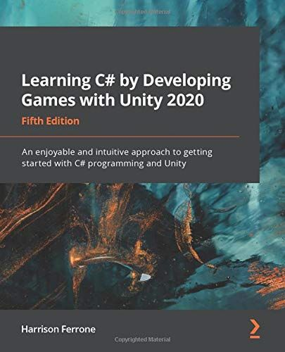 Learning C# by Developing Games with Unity 2020: An enjoyable and intuitive approach to getting started with C# programming and Unity, 5th Edition